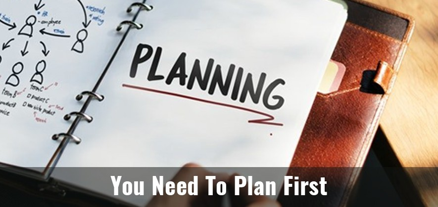 You Need To Plan First